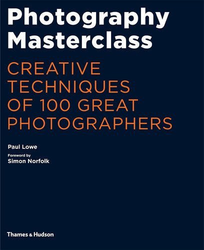 Photography Masterclass: Creative Techniques of 100 Great Photographers by Paul Lowe